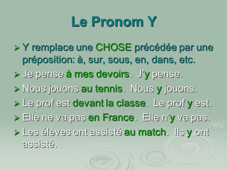 Le Pronom Y Y remplace une CHOSE précédée par une préposition: à, sur, sous, en, dans, etc. Je pense à mes devoirs. J'y pense.