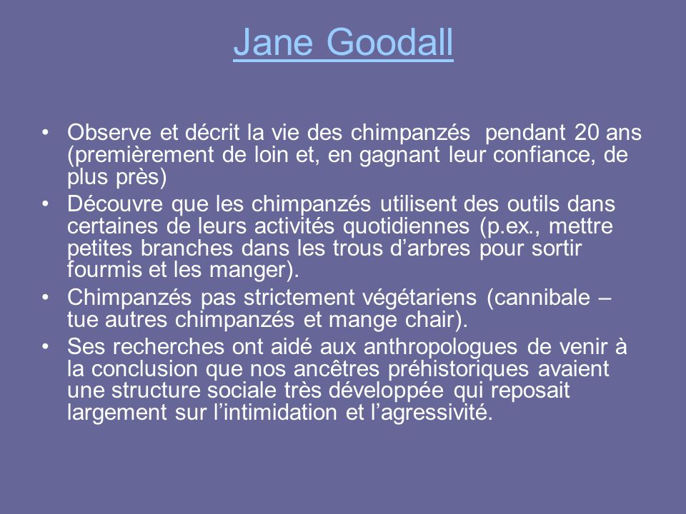 Jane Goodall Observe et décrit la vie des chimpanzés pendant 20 ans (premièrement de loin et, en gagnant leur confiance, de plus près)