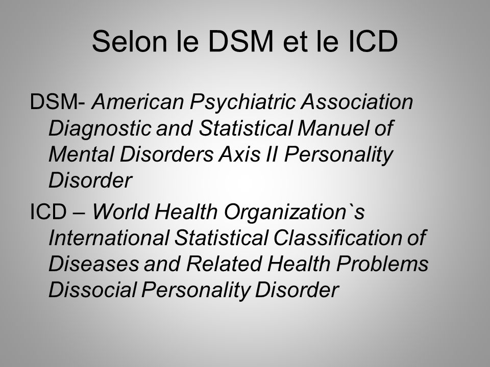 Selon le DSM et le ICD DSM- American Psychiatric Association Diagnostic and Statistical Manuel of Mental Disorders Axis II Personality Disorder.