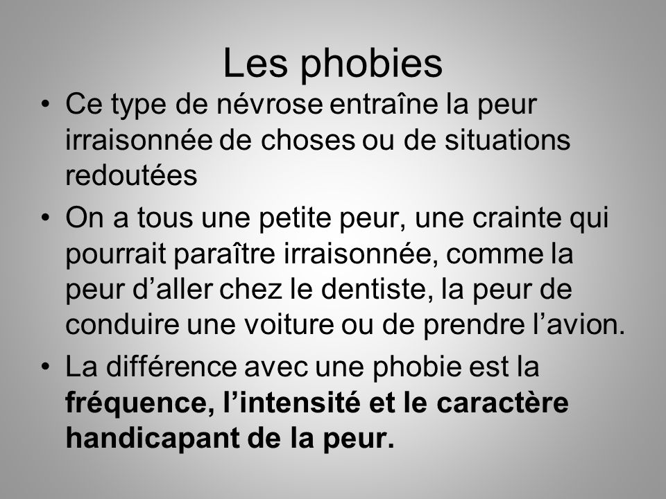 Les phobies Ce type de névrose entraîne la peur irraisonnée de choses ou de situations redoutées.