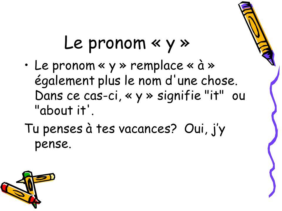 Le pronom « y » Le pronom « y » remplace « à » également plus le nom d une chose. Dans ce cas-ci, « y » signifie it ou about it .