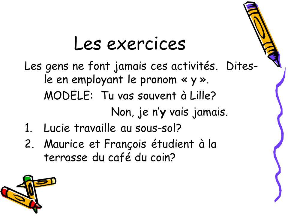 Les exercices Les gens ne font jamais ces activités. Dites-le en employant le pronom « y ». MODELE: Tu vas souvent à Lille