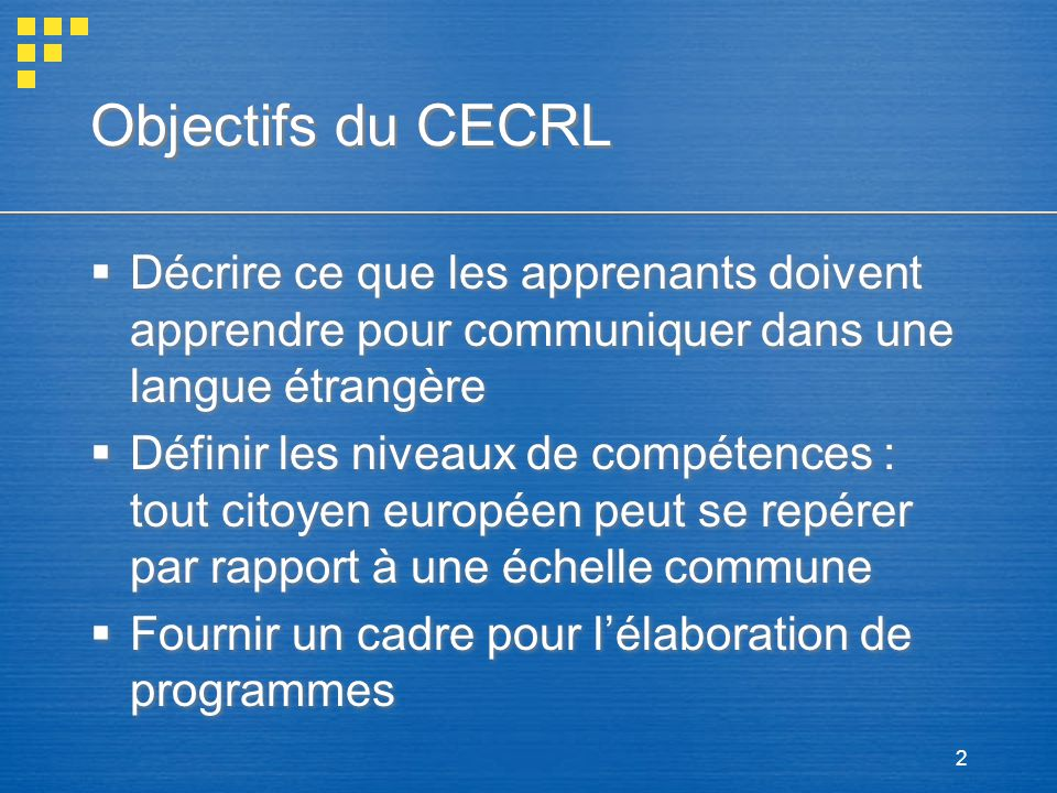 Objectifs du CECRL Décrire ce que les apprenants doivent apprendre pour communiquer dans une langue étrangère.
