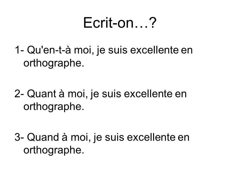 Ecrit-on… 1- Qu en-t-à moi, je suis excellente en orthographe.