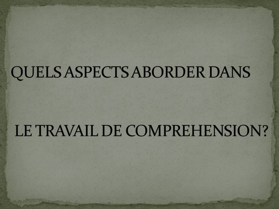 QUELS ASPECTS ABORDER DANS LE TRAVAIL DE COMPREHENSION