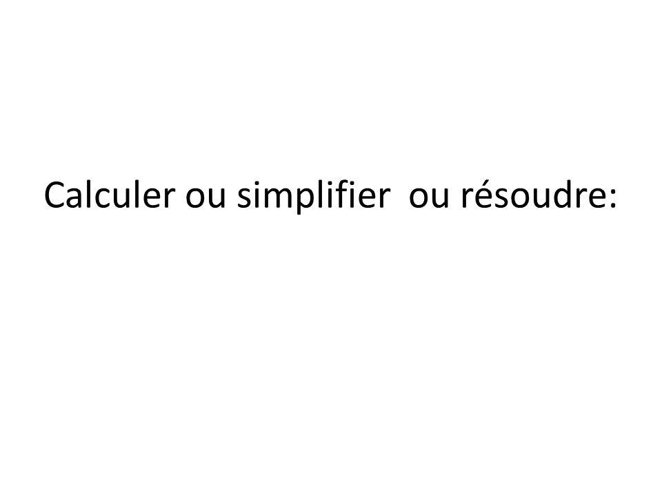 Calculer ou simplifier ou résoudre: