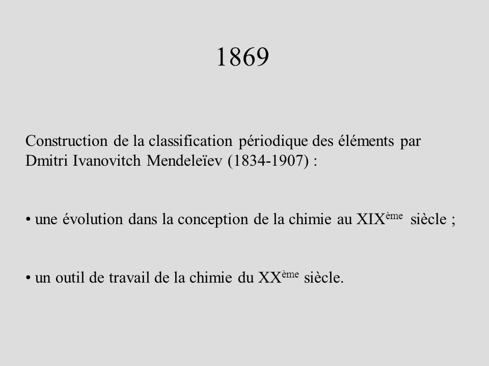 1869 Construction de la classification périodique des éléments par Dmitri Ivanovitch Mendeleïev (1834-1907) :