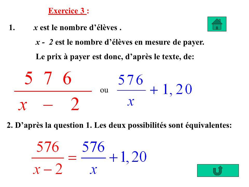 Exercice 3 : 1. x est le nombre d'élèves . x - 2 est le nombre d'élèves en mesure de payer. Le prix à payer est donc, d'après le texte, de: