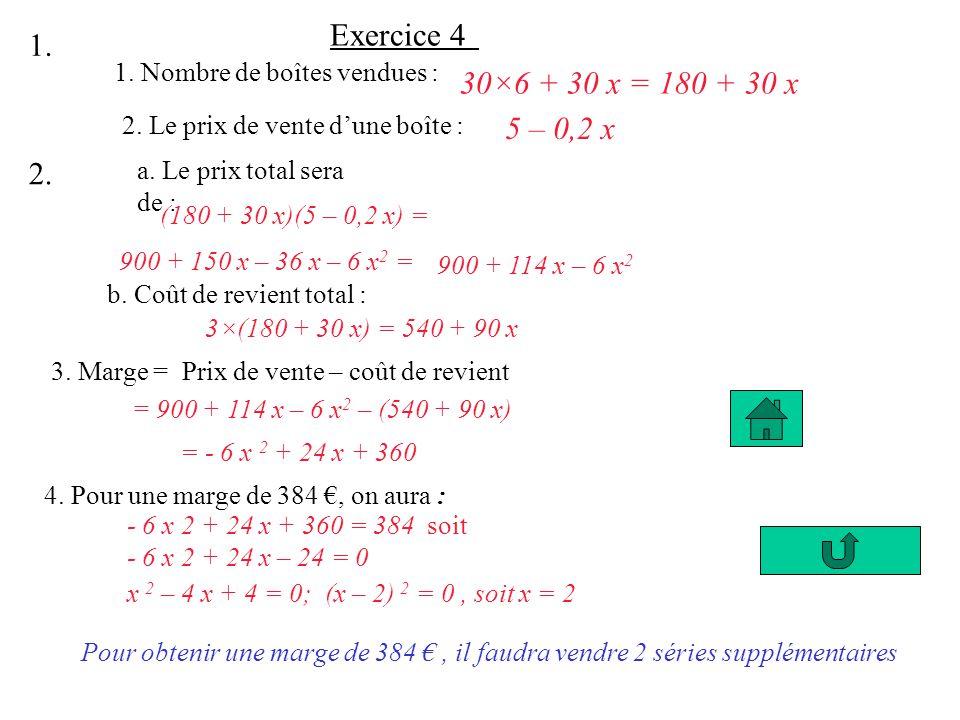 Exercice 4 1. 1. Nombre de boîtes vendues : 30×6 + 30 x = 180 + 30 x. 5 – 0,2 x. 2. Le prix de vente d'une boîte :
