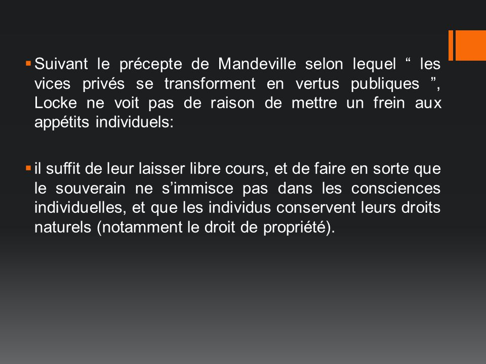 Suivant le précepte de Mandeville selon lequel les vices privés se transforment en vertus publiques , Locke ne voit pas de raison de mettre un frein aux appétits individuels: