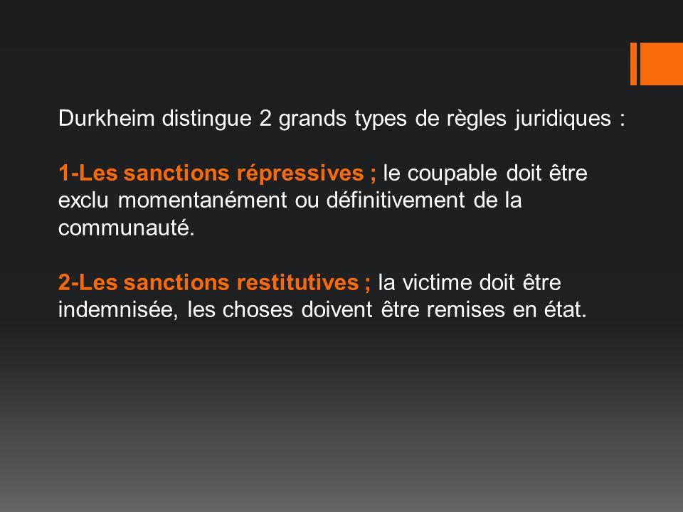 Durkheim distingue 2 grands types de règles juridiques : 1-Les sanctions répressives ; le coupable doit être exclu momentanément ou définitivement de la communauté.