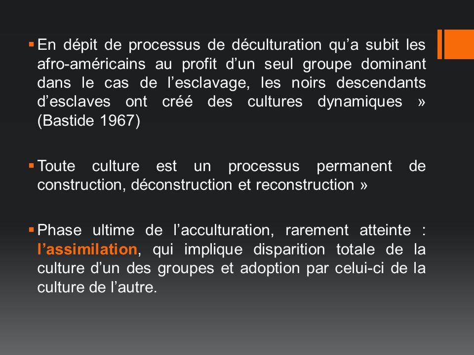 En dépit de processus de déculturation qu'a subit les afro-américains au profit d'un seul groupe dominant dans le cas de l'esclavage, les noirs descendants d'esclaves ont créé des cultures dynamiques » (Bastide 1967)