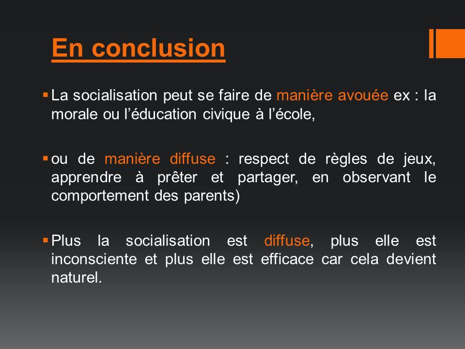 En conclusion La socialisation peut se faire de manière avouée ex : la morale ou l'éducation civique à l'école,