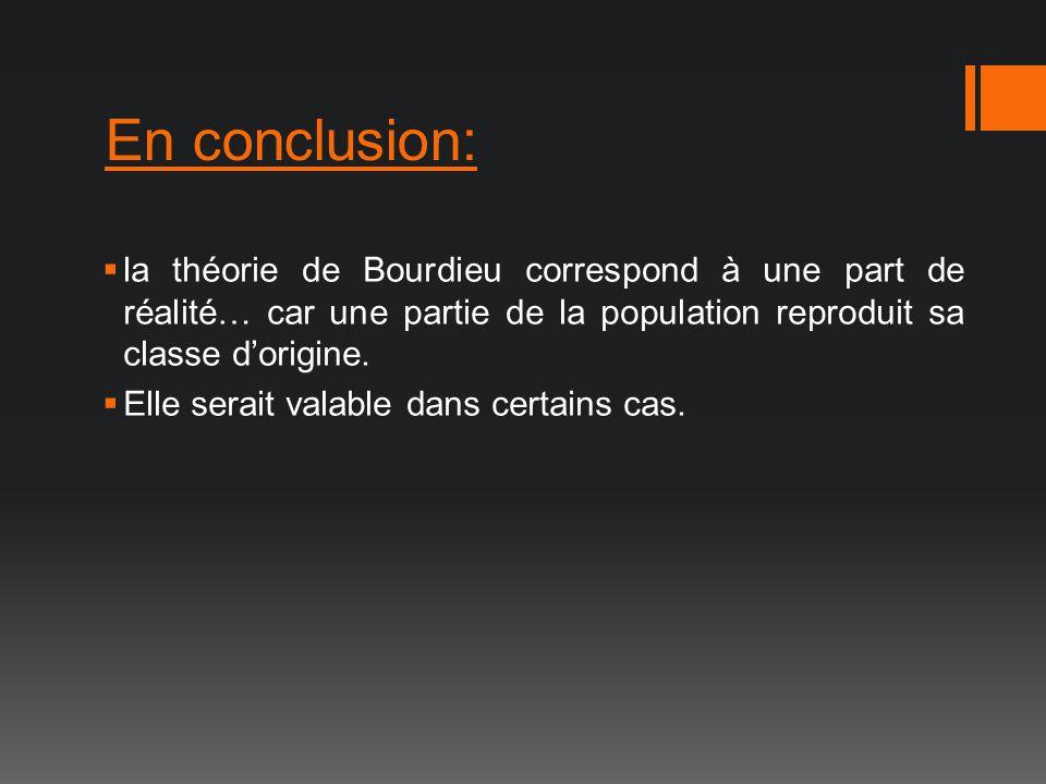 En conclusion: la théorie de Bourdieu correspond à une part de réalité… car une partie de la population reproduit sa classe d'origine.