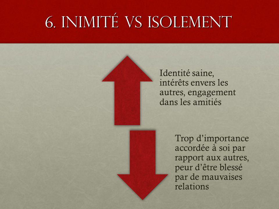 6. Inimité VS isolement Identité saine, intérêts envers les autres, engagement dans les amitiés.