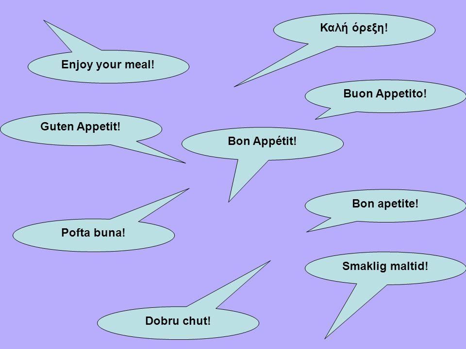 Καλή όρεξη! Enjoy your meal! Buon Appetito! Guten Appetit! Bon Appétit! Bon apetite! Pofta buna!