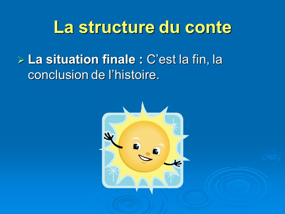La structure du conte La situation finale : C'est la fin, la conclusion de l'histoire.