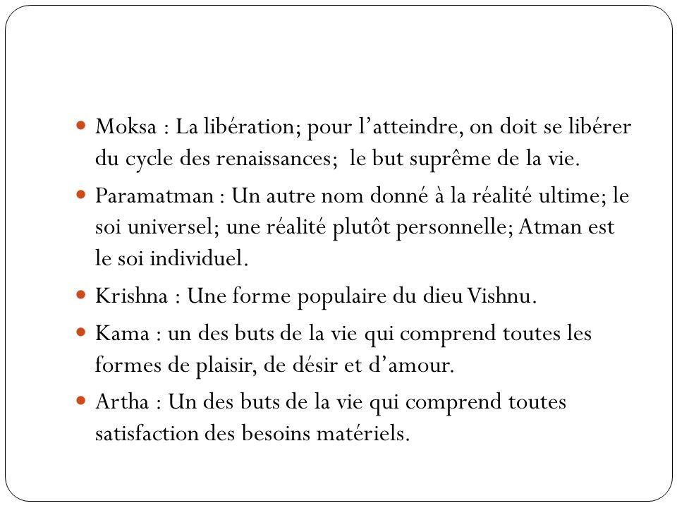 Moksa : La libération; pour l'atteindre, on doit se libérer du cycle des renaissances; le but suprême de la vie.