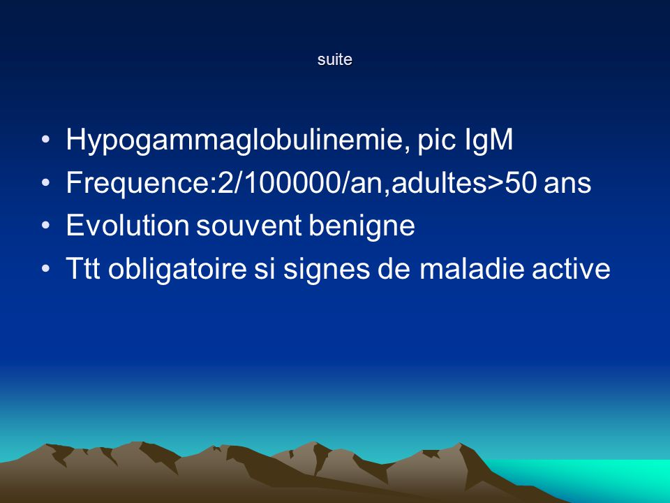 Hypogammaglobulinemie, pic IgM Frequence:2/100000/an,adultes>50 ans
