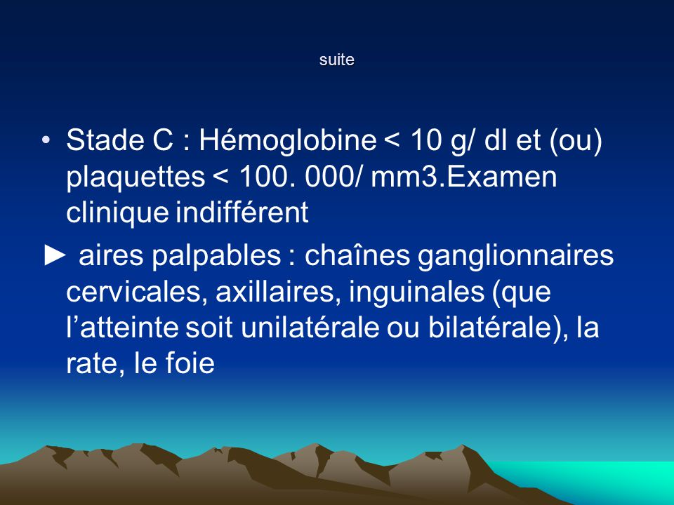 suite Stade C : Hémoglobine < 10 g/ dl et (ou) plaquettes < 100. 000/ mm3.Examen clinique indifférent.