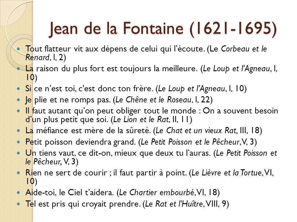 Jean de la Fontaine (1621-1695) Tout flatteur vit aux dépens de celui qui l'écoute. (Le Corbeau et le Renard, l, 2)