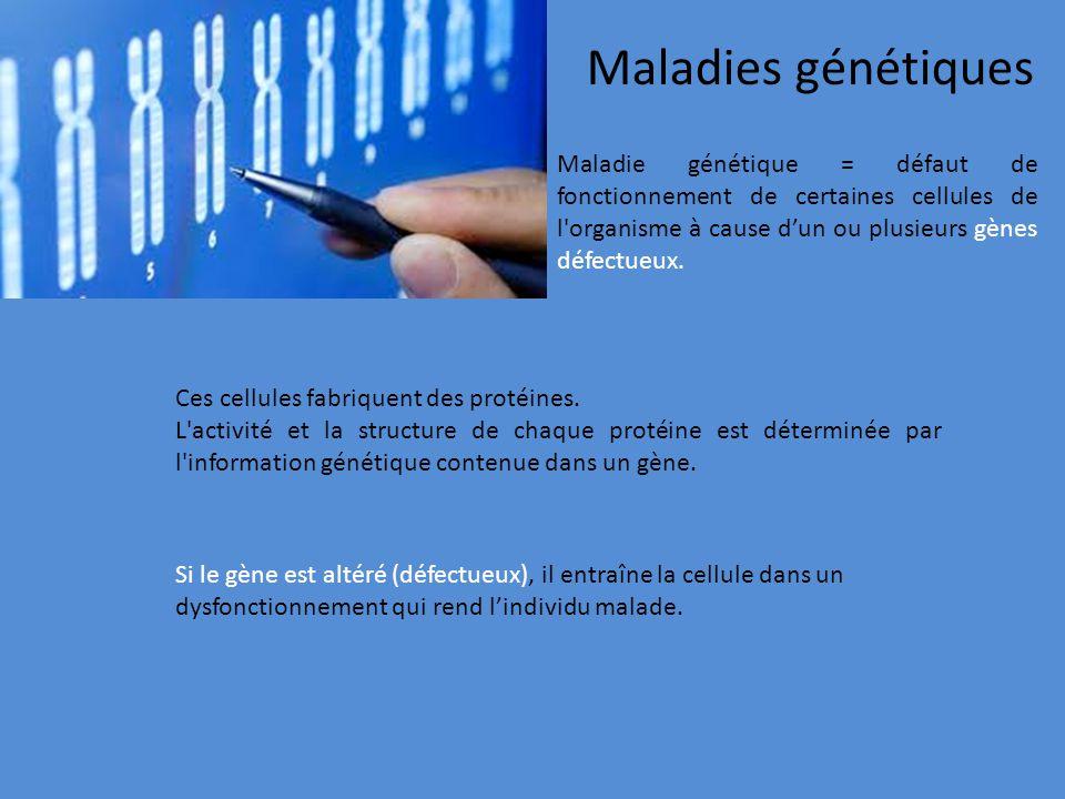 Maladies génétiques Maladie génétique = défaut de fonctionnement de certaines cellules de l organisme à cause d'un ou plusieurs gènes défectueux.