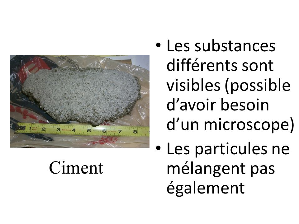 Les substances différents sont visibles (possible d'avoir besoin d'un microscope)