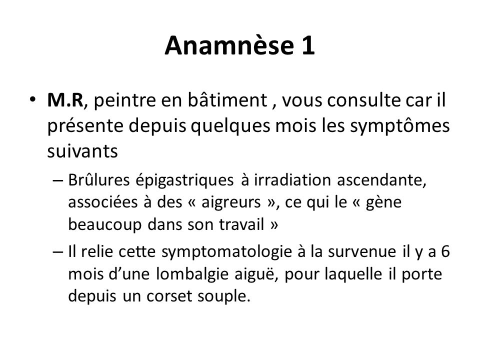 Anamnèse 1 M.R, peintre en bâtiment , vous consulte car il présente depuis quelques mois les symptômes suivants.