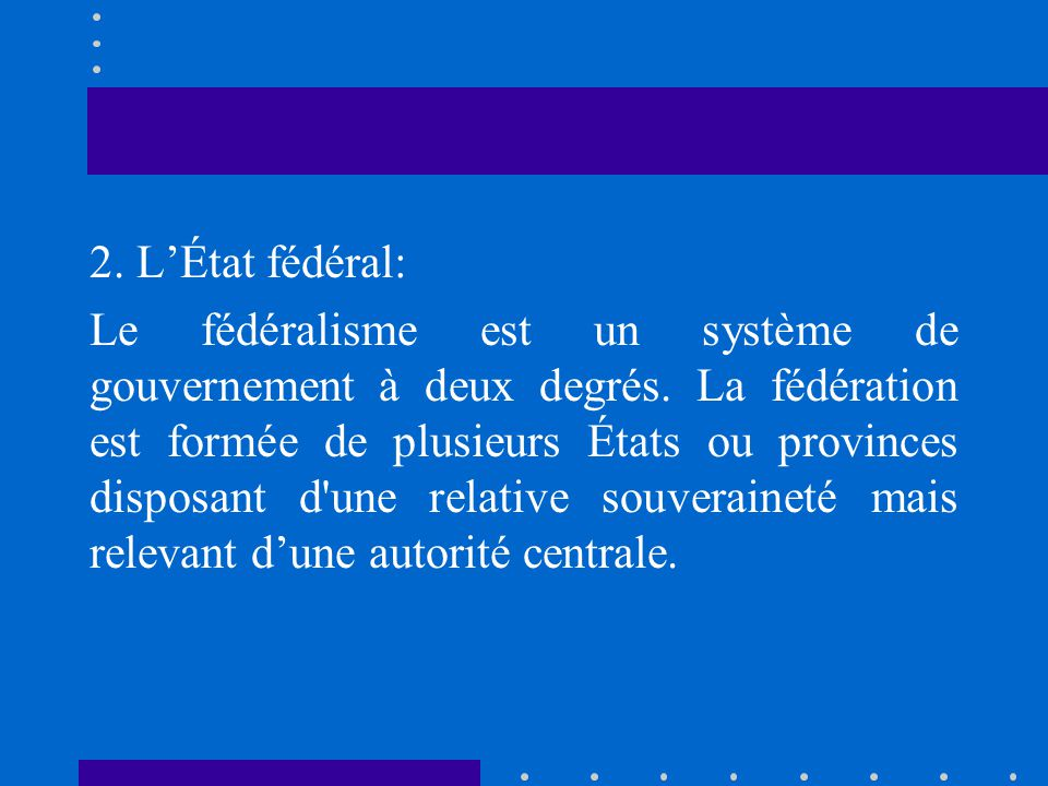 2. L'État fédéral: Le fédéralisme est un système de gouvernement à deux degrés.
