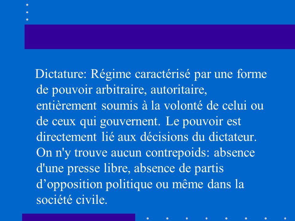 Dictature: Régime caractérisé par une forme de pouvoir arbitraire, autoritaire, entièrement soumis à la volonté de celui ou de ceux qui gouvernent.