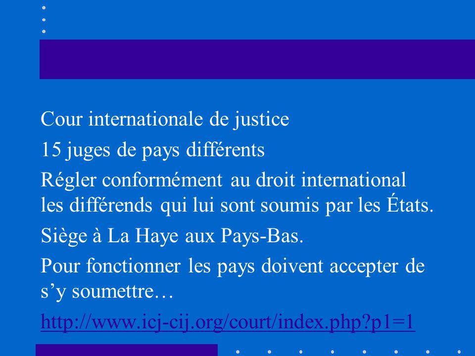 Cour internationale de justice 15 juges de pays différents Régler conformément au droit international les différends qui lui sont soumis par les États.