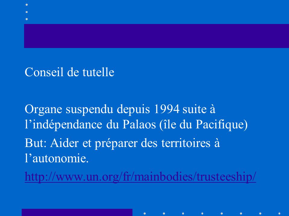 Conseil de tutelle Organe suspendu depuis 1994 suite à l'indépendance du Palaos (île du Pacifique) But: Aider et préparer des territoires à l'autonomie.