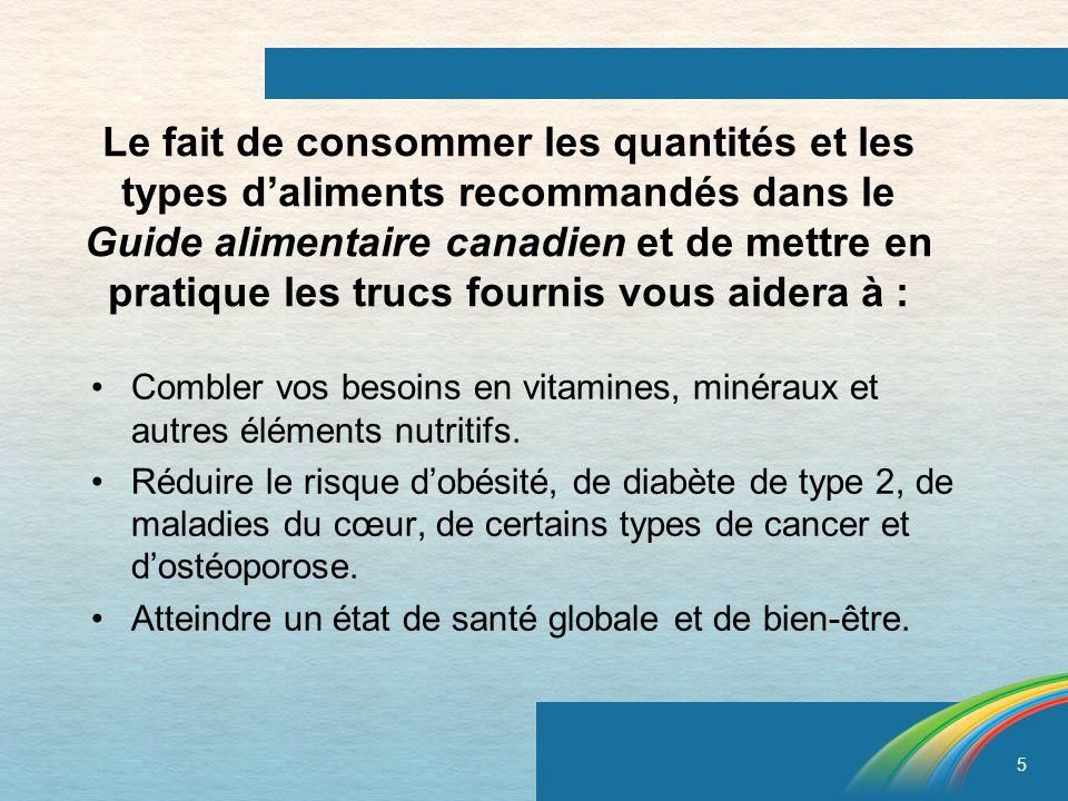 Le fait de consommer les quantités et les types d'aliments recommandés dans le Guide alimentaire canadien et de mettre en pratique les trucs fournis vous aidera à :