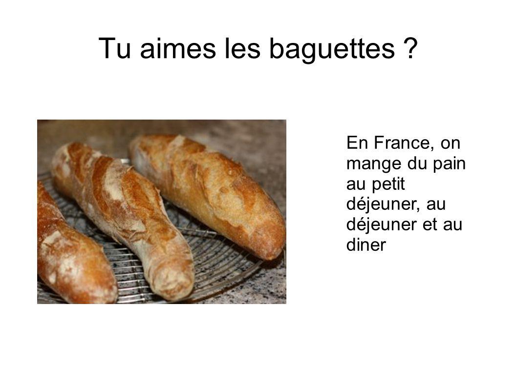 Tu aimes les baguettes En France, on mange du pain au petit déjeuner, au déjeuner et au diner
