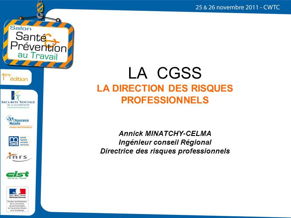 LA CGSS LA DIRECTION DES RISQUES PROFESSIONNELS Annick MINATCHY-CELMA Ingénieur conseil Régional Directrice des risques professionnels