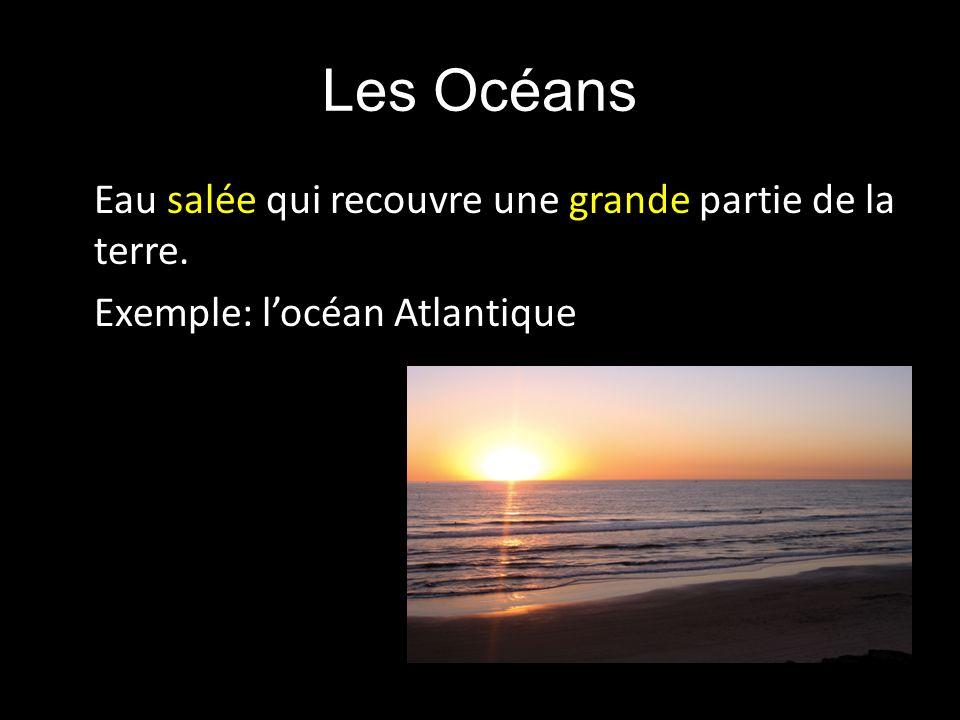 Les Océans Eau salée qui recouvre une grande partie de la terre. Exemple: l'océan Atlantique