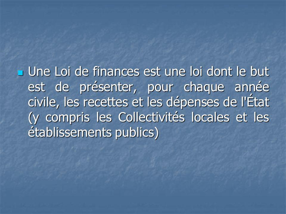 Une Loi de finances est une loi dont le but est de présenter, pour chaque année civile, les recettes et les dépenses de l État (y compris les Collectivités locales et les établissements publics)