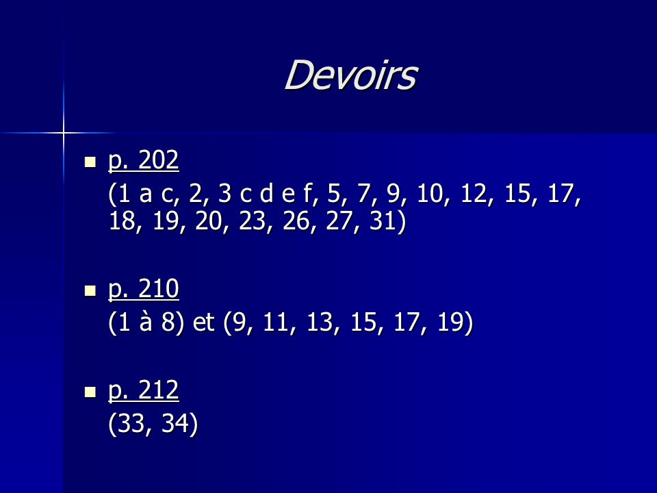 Devoirs p. 202. (1 a c, 2, 3 c d e f, 5, 7, 9, 10, 12, 15, 17, 18, 19, 20, 23, 26, 27, 31) p. 210.