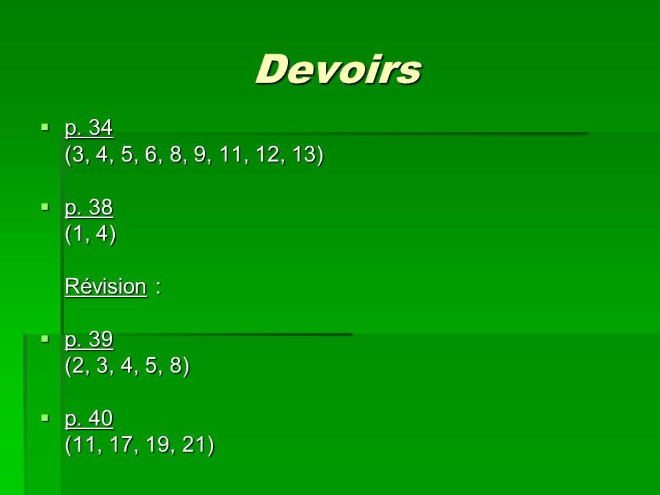 Devoirs p. 34 (3, 4, 5, 6, 8, 9, 11, 12, 13) p. 38 (1, 4) Révision :
