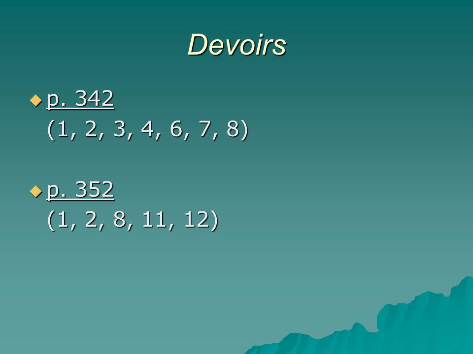 Devoirs p. 342 (1, 2, 3, 4, 6, 7, 8) p. 352 (1, 2, 8, 11, 12)