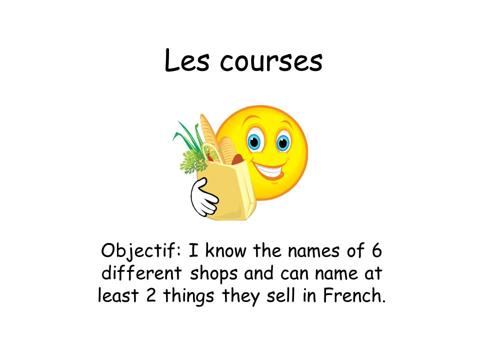 Les courses Objectif: I know the names of 6 different shops and can name at least 2 things they sell in French.