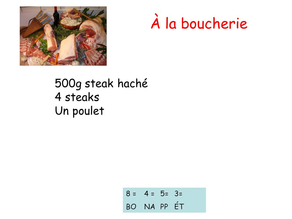 À la boucherie 500g steak haché 4 steaks Un poulet 8 = BO 4 = NA 5= PP