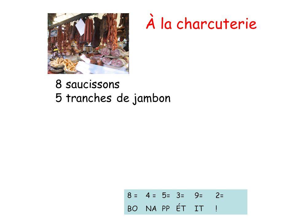 À la charcuterie 8 saucissons 5 tranches de jambon 8 = BO 4 = NA 5= PP