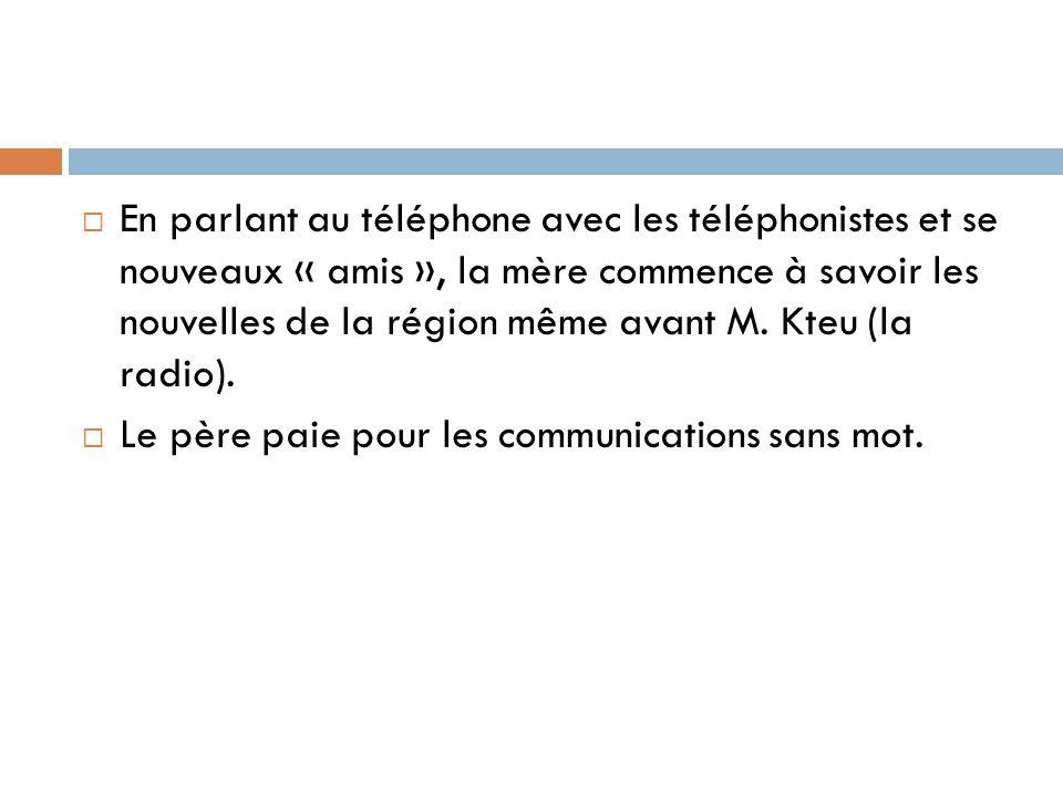 En parlant au téléphone avec les téléphonistes et se nouveaux « amis », la mère commence à savoir les nouvelles de la région même avant M. Kteu (la radio).