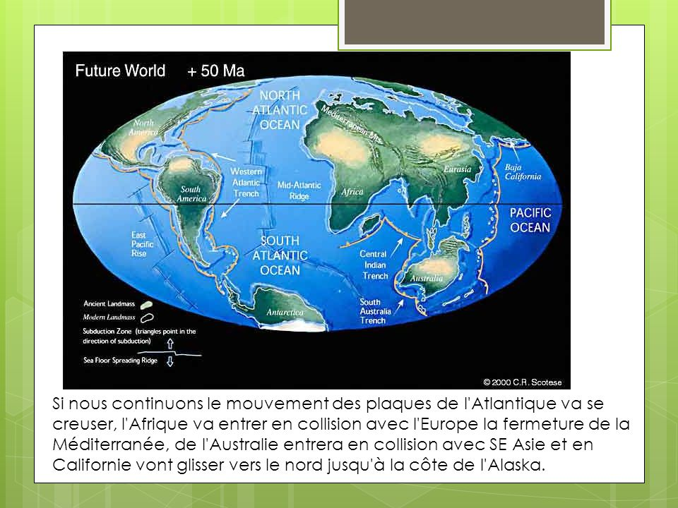 Si nous continuons le mouvement des plaques de l Atlantique va se creuser, l Afrique va entrer en collision avec l Europe la fermeture de la Méditerranée, de l Australie entrera en collision avec SE Asie et en Californie vont glisser vers le nord jusqu à la côte de l Alaska.