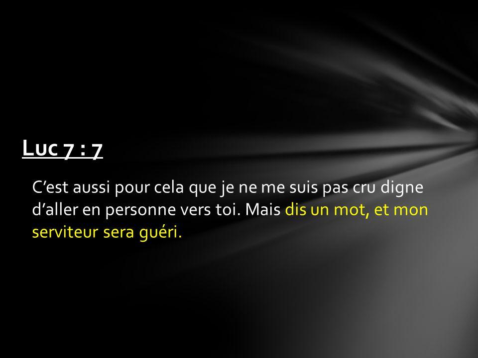 Luc 7 : 7 C'est aussi pour cela que je ne me suis pas cru digne d'aller en personne vers toi.