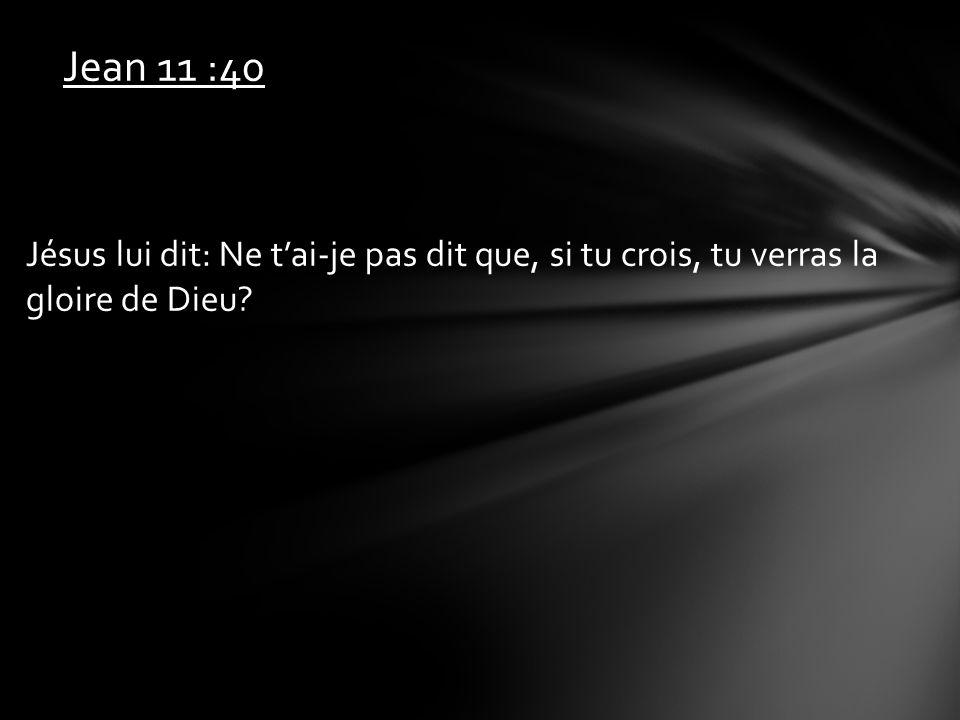 Jean 11 :40 Jésus lui dit: Ne t'ai-je pas dit que, si tu crois, tu verras la gloire de Dieu
