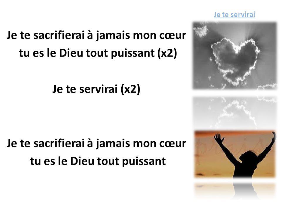 Je te servirai Je te sacrifierai à jamais mon cœur tu es le Dieu tout puissant (x2) Je te servirai (x2) tu es le Dieu tout puissant