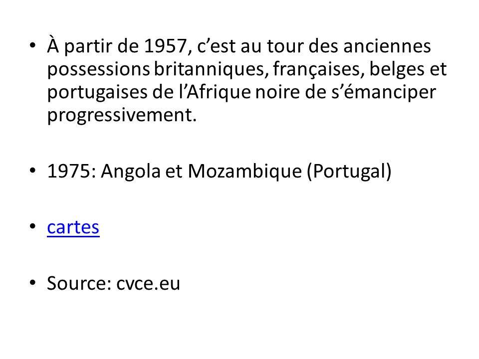 À partir de 1957, c'est au tour des anciennes possessions britanniques, françaises, belges et portugaises de l'Afrique noire de s'émanciper progressivement.