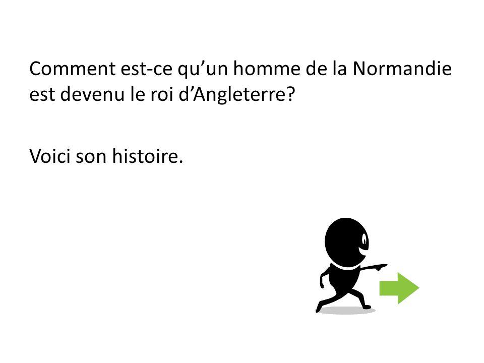Comment est-ce qu'un homme de la Normandie est devenu le roi d'Angleterre Voici son histoire.